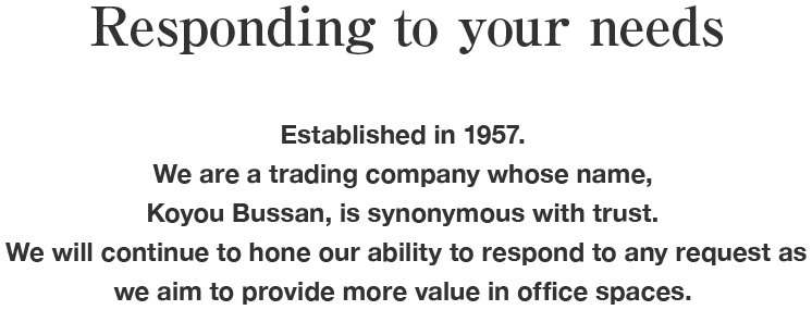 Responding to your needs Established in 1957. We are a trading company whose name, Koyou Bussan, is synonymous with trust. We will continue to hone our ability to respond to any request as we aim to provide more value in office spaces.